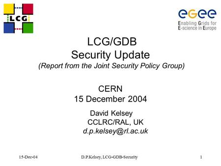 15-Dec-04D.P.Kelsey, LCG-GDB-Security1 LCG/GDB Security Update (Report from the Joint Security Policy Group) CERN 15 December 2004 David Kelsey CCLRC/RAL,