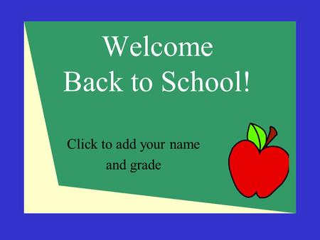 Welcome Back to School! Click to add your name and grade.