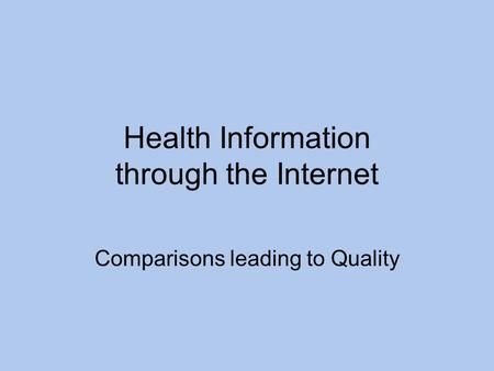 Health Information through the Internet Comparisons leading to Quality.