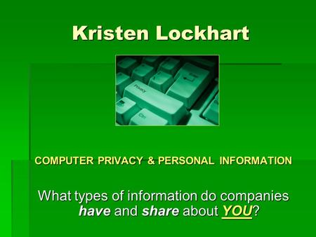 Kristen Lockhart COMPUTER PRIVACY & PERSONAL INFORMATION What types of information do companies have and share about YOU?
