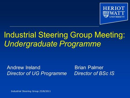 Industrial Steering Group 25/8/2011 Industrial Steering Group Meeting: Undergraduate Programme Andrew Ireland Brian Palmer Director of UG Programme Director.