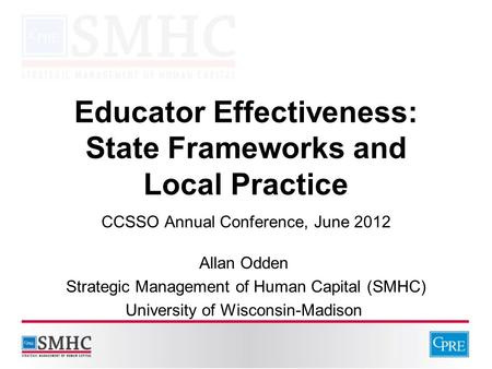 Educator Effectiveness: State Frameworks and Local Practice CCSSO Annual Conference, June 2012 Allan Odden Strategic Management of Human Capital (SMHC)