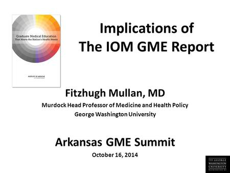 Implications of The IOM GME Report Fitzhugh Mullan, MD Murdock Head Professor of Medicine and Health Policy George Washington University Arkansas GME Summit.