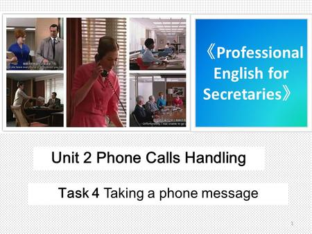 《 Professional English for Secretaries 》 Unit 2 Phone Calls Handling Task 4 Taking a phone message 1.