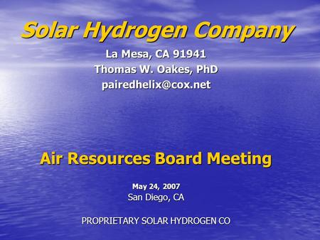 Air Resources Board Meeting May 24, 2007 San Diego, CA PROPRIETARY SOLAR HYDROGEN CO Solar Hydrogen Company La Mesa, CA 91941 Thomas W. Oakes, PhD