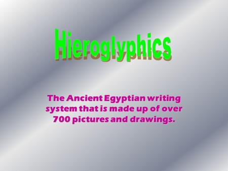 Hieroglyphics The Ancient Egyptian writing system that is made up of over 700 pictures and drawings.