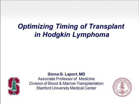 Optimizing Timing of Transplant in Hodgkin Lymphoma Ginna G. Laport, MD Associate Professor of Medicine Division of Blood & Marrow Transplantation Stanford.