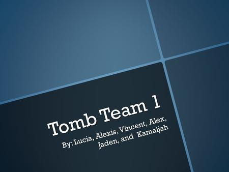 Tomb Team 1 By: Lucia, Alexis, Vincent, Alex, Jaden, and Kamaijah.
