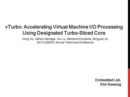 VTurbo: Accelerating Virtual Machine I/O Processing Using Designated Turbo-Sliced Core Embedded Lab. Kim Sewoog Cong Xu, Sahan Gamage, Hui Lu, Ramana Kompella,