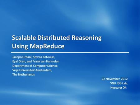 Scalable Distributed Reasoning Using MapReduce Jacopo Urbani, Spyros Kotoulas, Eyal Oren, and Frank van Harmelen Department of Computer Science, Vrije.