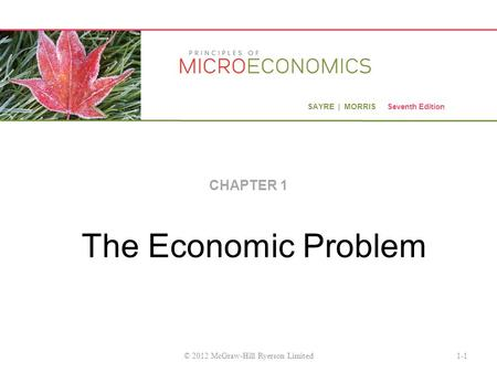 SAYRE | MORRIS Seventh Edition The Economic Problem CHAPTER 1 1-1© 2012 McGraw-Hill Ryerson Limited.