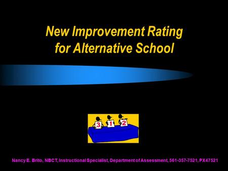 New Improvement Rating for Alternative School Nancy E. Brito, NBCT, Instructional Specialist, Department of Assessment, 561-357-7521, PX47521.