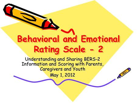 Behavioral and Emotional Rating Scale - 2 Understanding and Sharing BERS-2 Information and Scoring with Parents, Caregivers and Youth May 1, 2012.