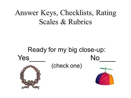 Answer Keys, Checklists, Rating Scales & Rubrics Ready for my big close-up: Yes____ No____ (check one)