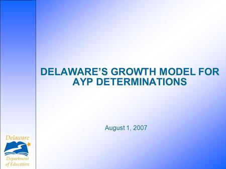 August 1, 2007 DELAWARE'S GROWTH MODEL FOR AYP DETERMINATIONS.