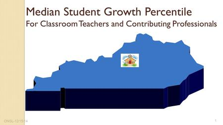 Median Student Growth Percentile For Classroom Teachers and Contributing Professionals 1 ONGL-12/15/14.