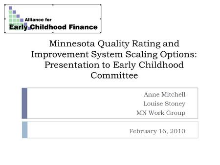 Minnesota Quality Rating and Improvement System Scaling Options: Presentation to Early Childhood Committee Anne Mitchell Louise Stoney MN Work Group February.