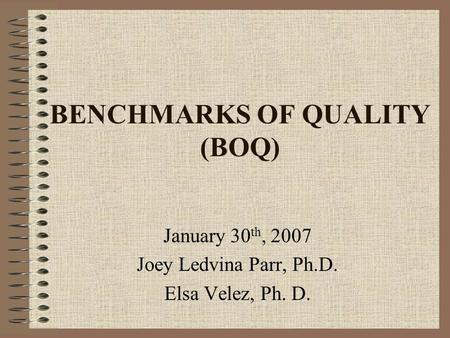 BENCHMARKS OF QUALITY (BOQ) January 30 th, 2007 Joey Ledvina Parr, Ph.D. Elsa Velez, Ph. D.