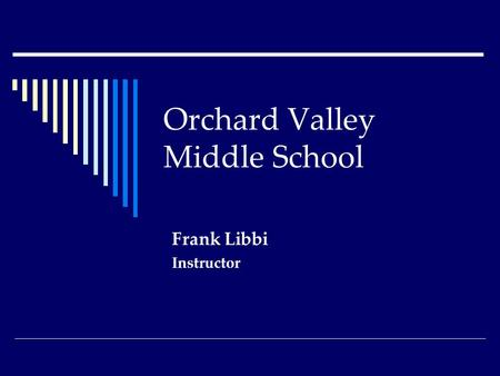 Orchard Valley Middle School Frank Libbi Instructor.