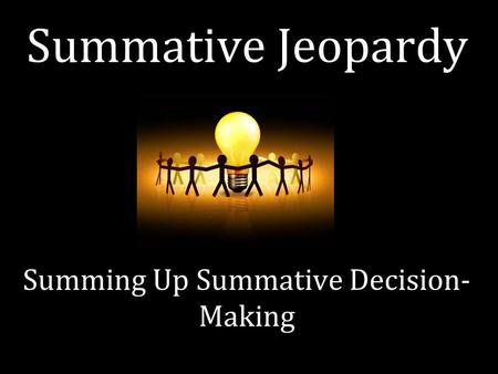 Summative Jeopardy Summing Up Summative Decision- Making.