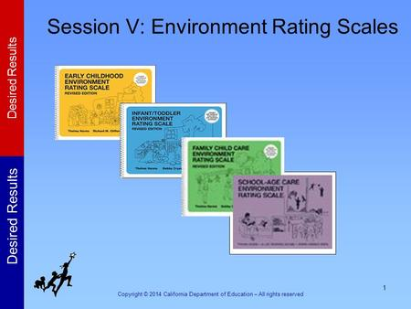 Copyright © 2014 California Department of Education – All rights reserved Desired Results 1 Session V: Environment Rating Scales.