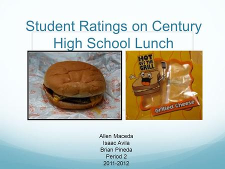 Student Ratings on Century High School Lunch Allen Maceda Isaac Avila Brian Pineda Period 2 2011-2012.