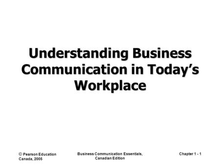 © Pearson Education Canada, 2005 Business Communication Essentials, Canadian Edition Chapter 1 - 1 Understanding Business Communication in Today's Workplace.