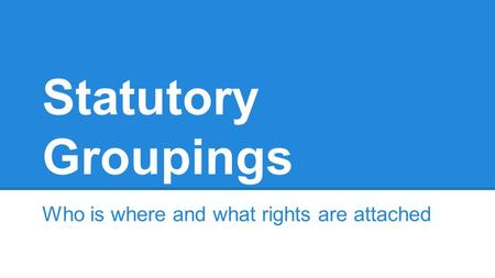 Statutory Groupings Who is where and what rights are attached.