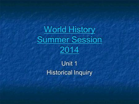 World History Summer Session 2014 World History Summer Session 2014 Unit 1 Historical Inquiry Unit 1 Historical Inquiry.