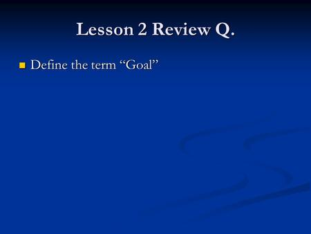 "Lesson 2 Review Q. Define the term ""Goal"" Define the term ""Goal"""