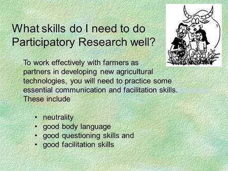 What skills do I need to do Participatory Research well? To work effectively with farmers as partners in developing new agricultural technologies, you.
