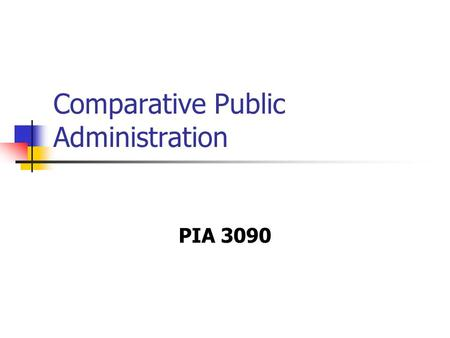 Comparative Public Administration PIA 3090. Course Goal This course focuses on the role of public bureaucracies both in the contemporary world as well.