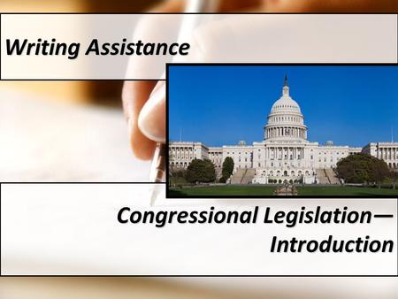 Writing Assistance Congressional Legislation— Introduction.