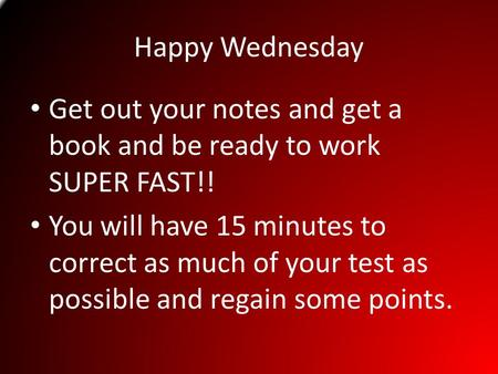 Happy Wednesday Get out your notes and get a book and be ready to work SUPER FAST!! You will have 15 minutes to correct as much of your test as possible.