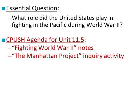 "■ Essential Question: – What role did the United States play in fighting in the Pacific during World War II? ■ CPUSH Agenda for Unit 11.5: – ""Fighting."