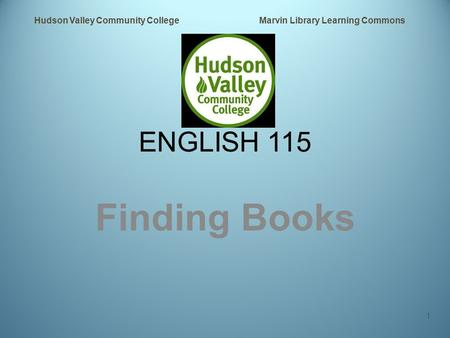 ENGLISH 115 Finding Books Hudson Valley Community College Marvin Library Learning Commons 1.