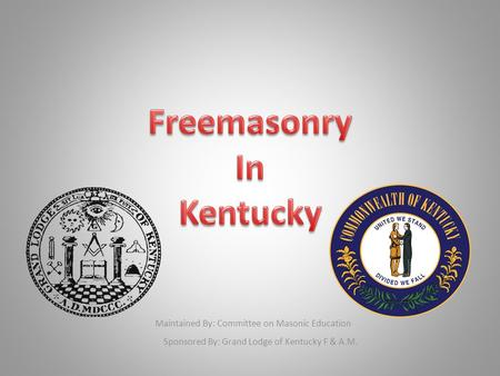 Maintained By: Committee on Masonic Education Sponsored By: Grand Lodge of Kentucky F & A.M.