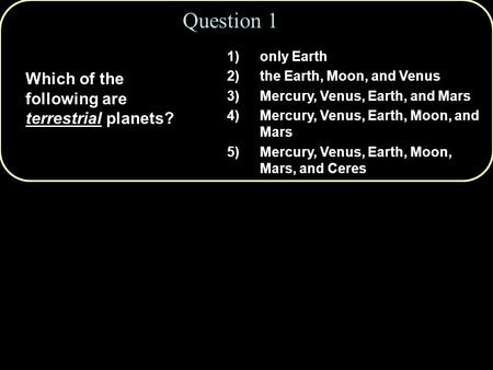 Question 1 Which of the following are terrestrial planets? 1)only Earth 2)the Earth, Moon, and Venus 3)Mercury, Venus, Earth, and Mars 4)Mercury, Venus,