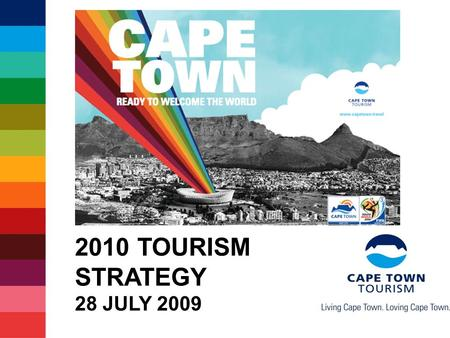 2010 TOURISM STRATEGY 28 JULY 2009. Some facts about 2010 Record 204 countries participating 350 000+ visitors expected in SA 4 out of 5 visitors indicate.