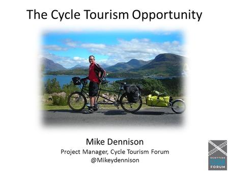 The Cycle Tourism Opportunity Mike Dennison Project Manager, Cycle Tourism
