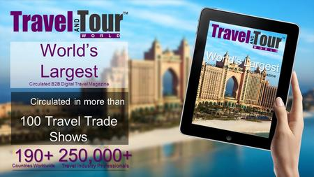 World's Largest Circulated B2B Digital Travel Magazine 250,000+ Travel industry Professionals 195 Countries Worldwide World's Largest Circulated Travel.