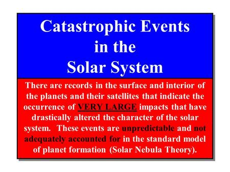 Catastrophic Events in the Solar System There are records in the surface and interior of the planets and their satellites that indicate the occurrence.