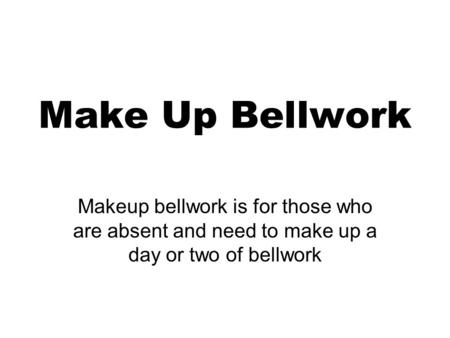Make Up Bellwork Makeup bellwork is for those who are absent and need to make up a day or two of bellwork.