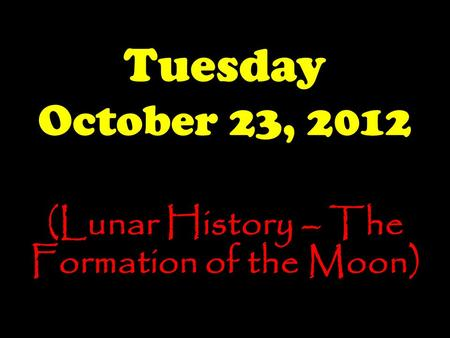 Tuesday October 23, 2012 (Lunar History – The Formation of the Moon)