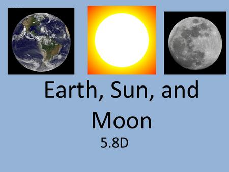 5.8D Earth, Sun, and Moon. Moon A natural satellite that orbits a planet; some planets have no moons; others have over 60 moons.