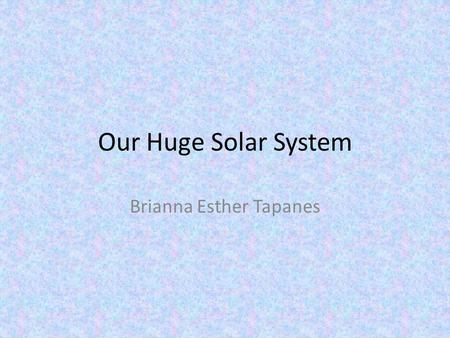 Our Huge Solar System Brianna Esther Tapanes Mercury It only takes 88 Earth- days for Mercury to make one rotation. Mercury is a planet of extreme temperatures!