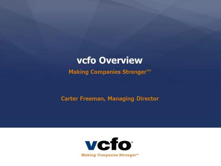 Vcfo Overview Making Companies Stronger™ Carter Freeman, Managing Director.