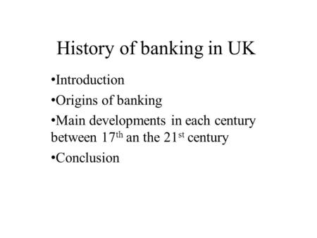 History of banking in UK Introduction Origins of banking Main developments in each century between 17 th an the 21 st century Conclusion.