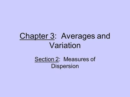 Chapter 3: Averages and Variation Section 2: Measures of Dispersion.