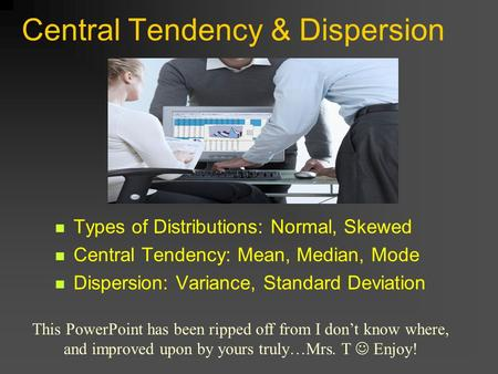 Central Tendency & Dispersion Types of Distributions: Normal, Skewed Central Tendency: Mean, Median, Mode Dispersion: Variance, Standard Deviation This.